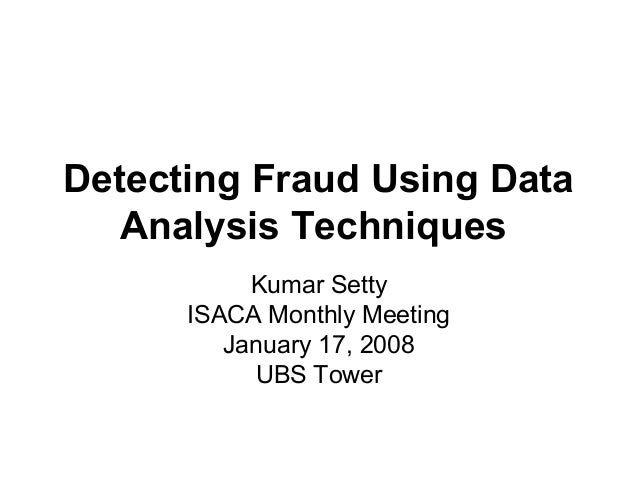 Detecting Fraud Using Data Analysis Techniques Kumar Setty ISACA Monthly Meeting January 17, 2008 UBS Tower