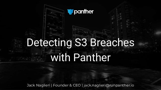 Jack Naglieri | Founder & CEO | jack.naglieri@runpanther.io Detecting S3 Breaches with Panther