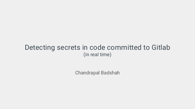 Detecting secrets in code committed to Gitlab (in real time) Chandrapal Badshah