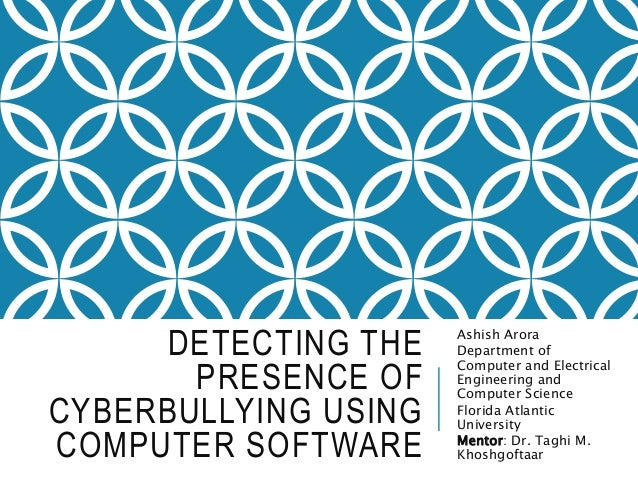 DETECTING THE PRESENCE OF CYBERBULLYING USING COMPUTER SOFTWARE Ashish Arora Department of Computer and Electrical Enginee...
