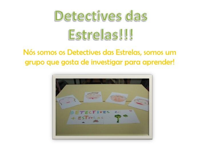 Nós somos os Detectives das Estrelas, somos um grupo que gosta de investigar para aprender!