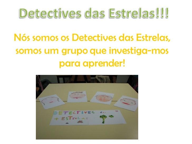 Nós somos os Detectives das Estrelas, somos um grupo que investiga-mos para aprender!