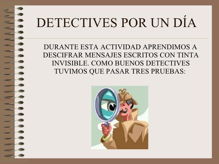 DETECTIVES POR UN DÍA <ul><li>DURANTE ESTA ACTIVIDAD APRENDIMOS A DESCIFRAR MENSAJES ESCRITOS CON TINTA INVISIBLE. COMO BU...