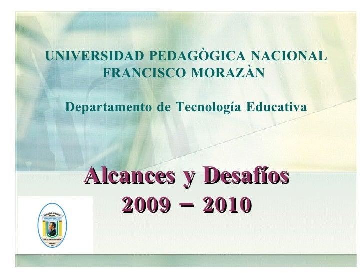UNIVERSIDAD PEDAGÒGICA NACIONAL FRANCISCO MORAZÀN  Departamento de Tecnología Educativa Alcances y Desafíos 2009 – 2010