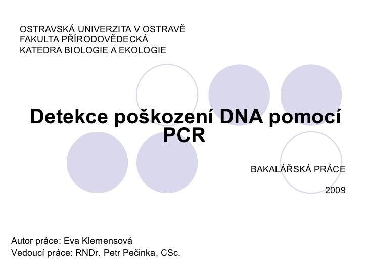 OSTRAVSKÁ UNIVERZITA V OSTRAVĚ FAKULTA PŘÍRODOVĚDECKÁ KATEDRA BIOLOGIE A EKOLOGIE Detekce poškození DNA pomocí PCR   BAKAL...