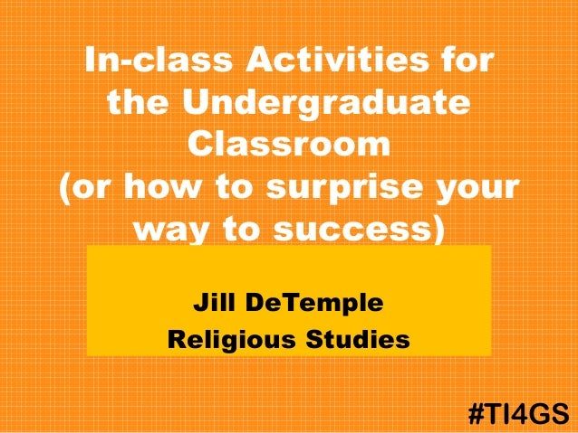 In-class Activities for the Undergraduate Classroom (or how to surprise your way to success) Jill DeTemple Religious Studi...