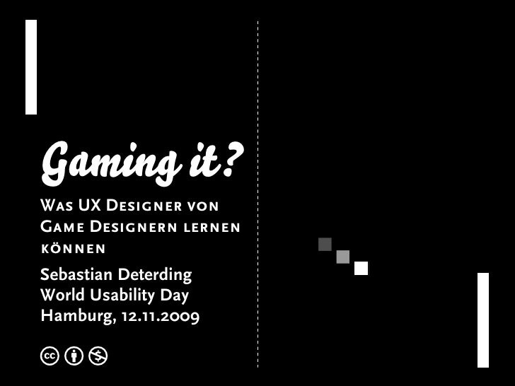 Gaming it? Was UX Designer von Game Designern lernen können Sebastian Deterding World Usability Day Hamburg, 12.11.2009  c...