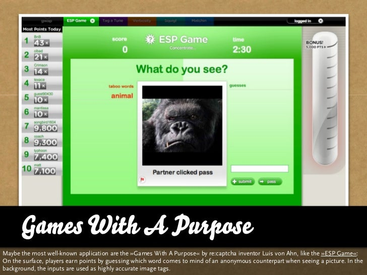 Games With A Purpose Maybe the most well-known application are the »Games With A Purpose« by re:captcha inventor Luis von ...