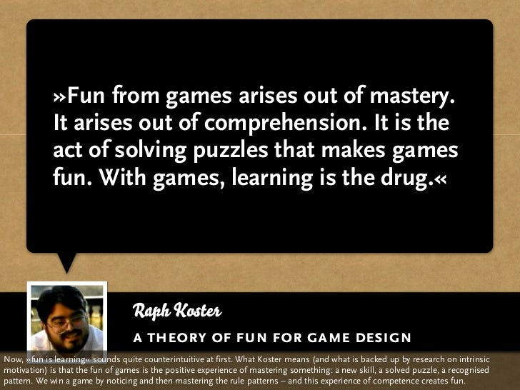 »Fun from games arises out of mastery.              It arises out of comprehension. It is the              act of solving ...