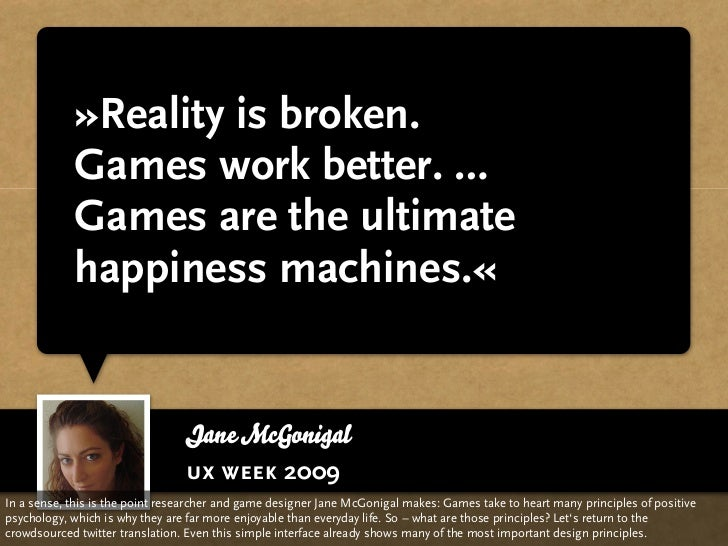 »Reality is broken.             Games work better. …             Games are the ultimate             happiness machines.«  ...