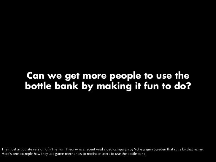 Can we get more people to use the               bottle bank by making it fun to do?     The most articulate version of »Th...