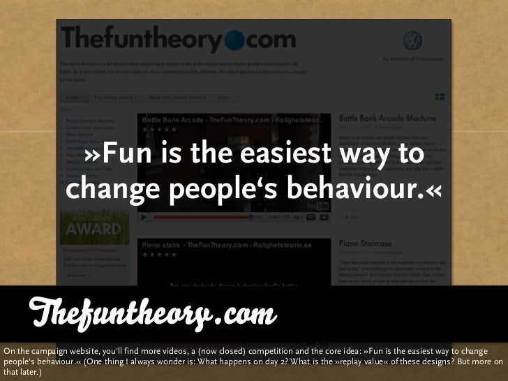 »Fun is the easiest way to                 change people's behaviour.«         Thefuntheory.com On the campaign website, y...