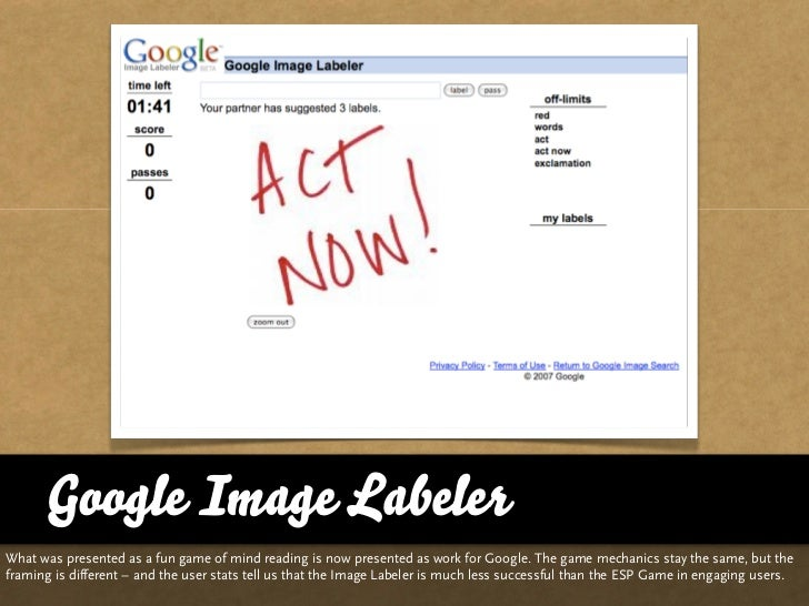 Google Image Labeler What was presented as a fun game of mind reading is now presented as work for Google. The game mechan...
