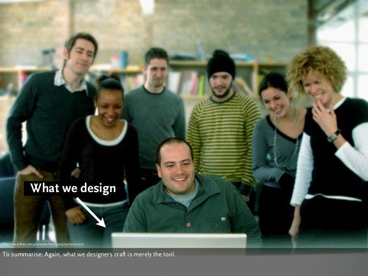 What we design    http://www.flickr.com/photos/mrlerone/405730185/sizes/o/   To summarise: Again, what we designers craft ...
