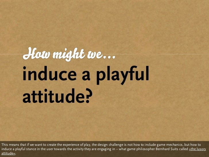 How might we...              induce a playful              attitude?  This means that if we want to create the experience ...