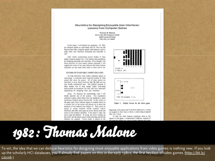1982: Thomas Malone To wit, the idea that we can deduce heuristics for designing more enjoyable applications from video ga...