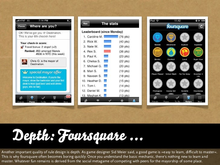 Depth: Foursquare ... Another important quality of rule design is depth. As game designer Sid Meier said, a good game is »...