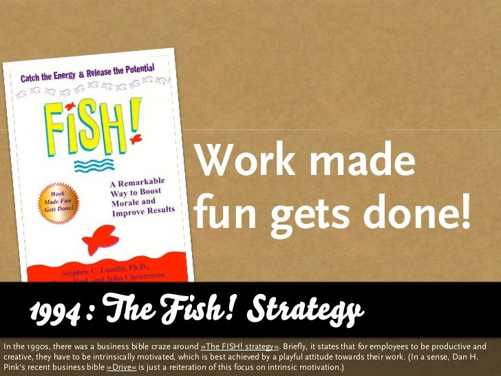 Work made                                                      fun gets done!       1994: The Fish! Strategy In the 1990s,...