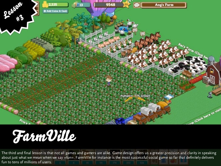 ss on    e 3   L #           FarmVille The third and final lesson is that not all games and gamers are alike. Game design ...