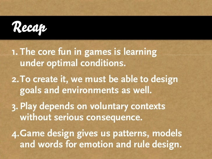 Recap 1. The core fun in games is learning    under optimal conditions. 2.To create it, we must be able to design   goals ...