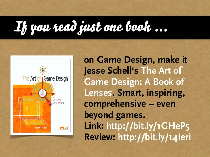 If you read just one book ...               on Game Design, make it              Jesse Schell's The Art of              Ga...