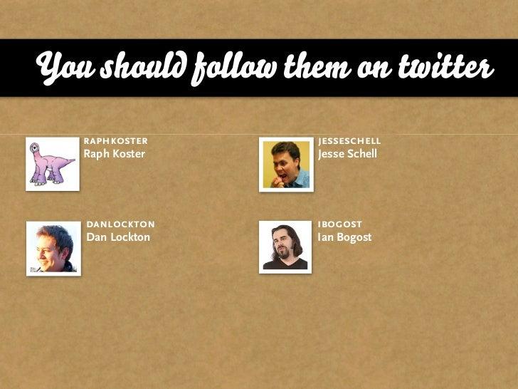 You should follow them on twitter    raphkoster       jesseschell    Raph Koster      Jesse Schell        danlockton      ...