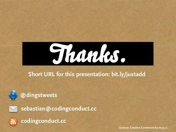 Thanks.   Short URL for this presentation: bit.ly/justadd   @dingstweets  sebastian@codingconduct.cc  codingconduct.cc    ...