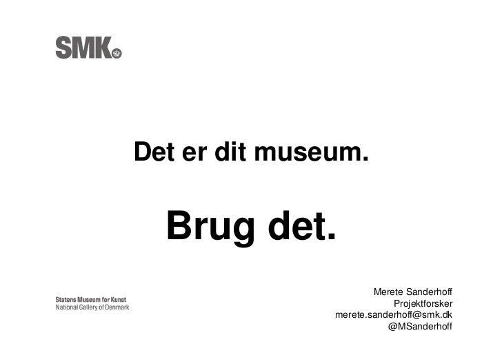 Det er dit museum.  Brug det.                       Merete Sanderhoff                           Projektforsker            ...
