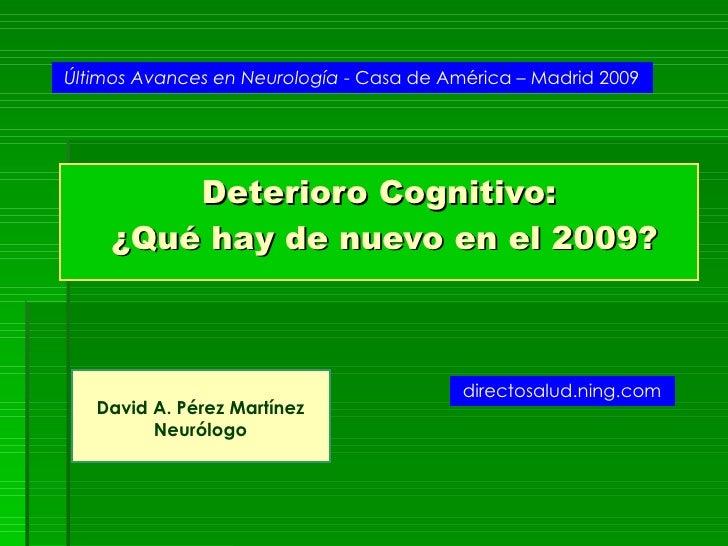 Deterioro Cognitivo:  ¿Qué hay de nuevo en el 2009? David A. Pérez Martínez Neurólogo Últimos Avances en Neurología  - Cas...