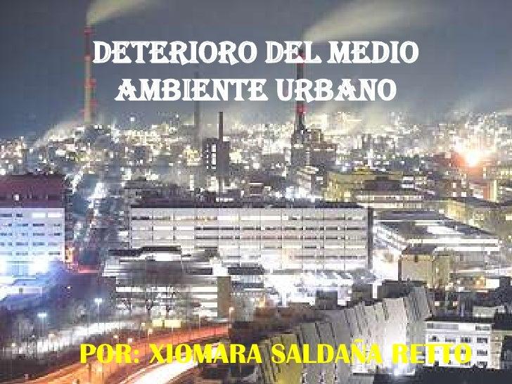 DETERIORO DEL MEDIO AMBIENTE URBANOPOR  XIOMARA SALDAÑA RETTO ... 98c1b19b7c57