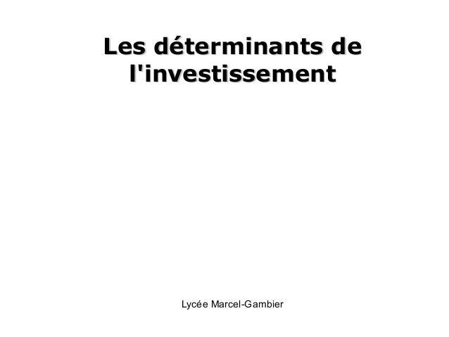 Les déterminants deLes déterminants de l'investissementl'investissement Lycée Marcel-Gambier