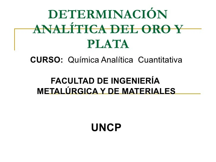 DETERMINACIÓN ANALÍTICA DEL ORO Y PLATA CURSO:   Química Analítica  Cuantitativa FACULTAD DE INGENIERÍA  METALÚRGICA Y DE ...