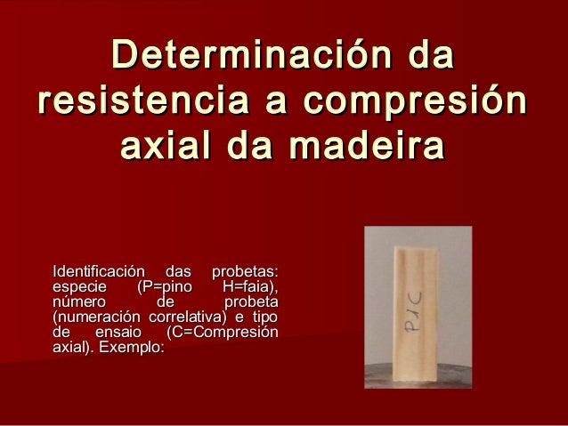 Determinación daDeterminación da resistencia a compresiónresistencia a compresión axial da madeiraaxial da madeira Identif...
