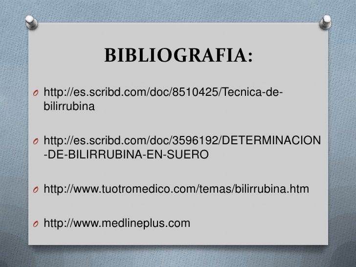 BIBLIOGRAFIA:<br />http://es.scribd.com/doc/8510425/Tecnica-de-bilirrubina<br />http://es.scribd.com/doc/3596192/DETERMIN...