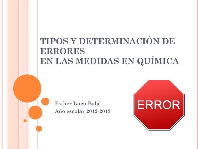 TIPOS Y DETERMINACIÓN DE ERRORES EN LAS MEDIDAS EN QUÍMICA Esther Lugo Bobé Año escolar 2012-2013