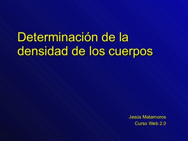 Determinación de la densidad de los cuerpos Jesús Matamoros Curso Web 2.0
