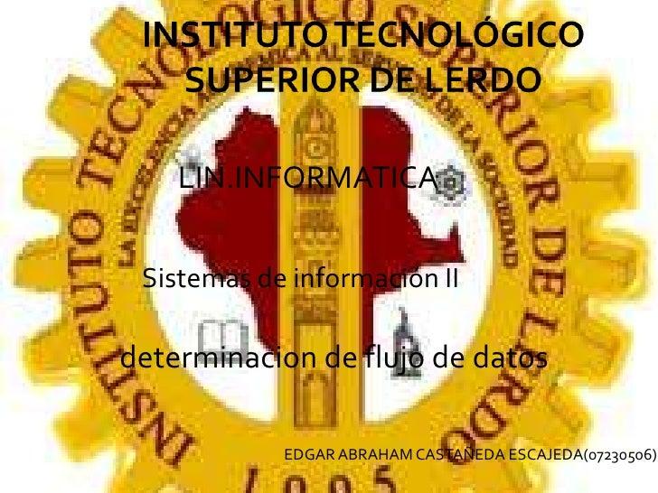 INSTITUTO TECNOLÓGICO SUPERIOR DE LERDO<br />LIN.INFORMATICA<br />Sistemas de información II<br />determinacion de flujo d...