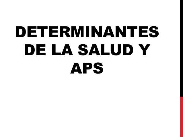 DETERMINANTES DE LA SALUD Y APS