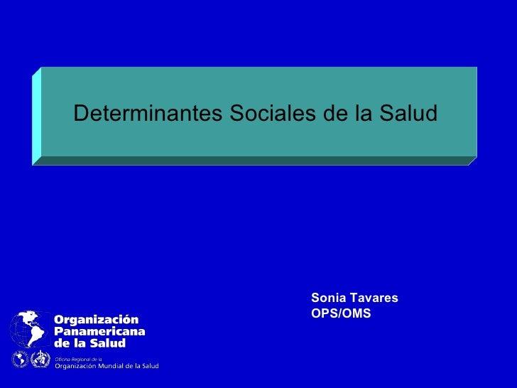 Determinantes Sociales de la Salud                      Sonia Tavares                      OPS/OMS