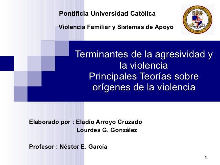Terminantes de la agresividad y la violencia Principales Teorías sobre orígenes de la violencia Elaborado por : Eladio Arr...