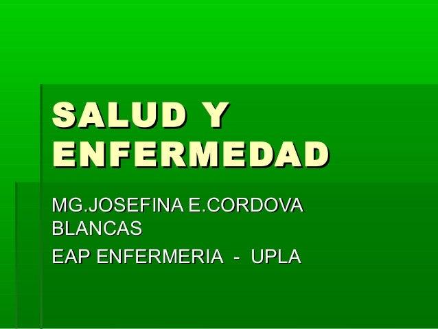 SALUD YSALUD Y ENFERMEDADENFERMEDAD MG.JOSEFINA E.CORDOVAMG.JOSEFINA E.CORDOVA BLANCASBLANCAS EAP ENFERMERIA - UPLAEAP ENF...