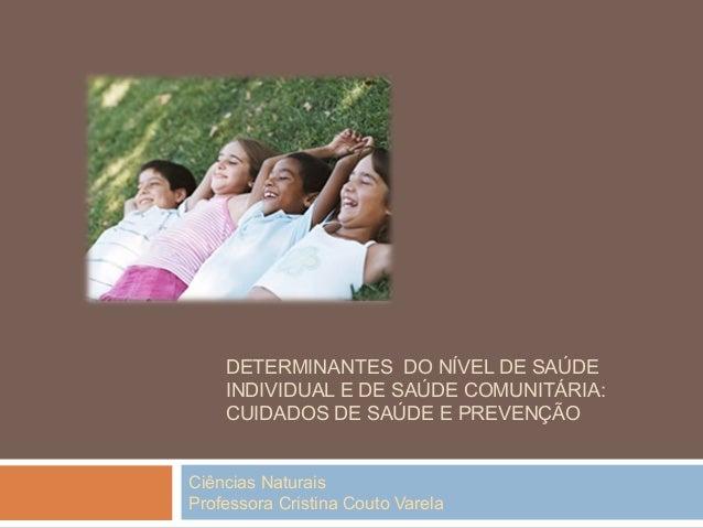 Ciências Naturais Professora Cristina Couto Varela DETERMINANTES DO NÍVEL DE SAÚDE INDIVIDUAL E DE SAÚDE COMUNITÁRIA: CUID...