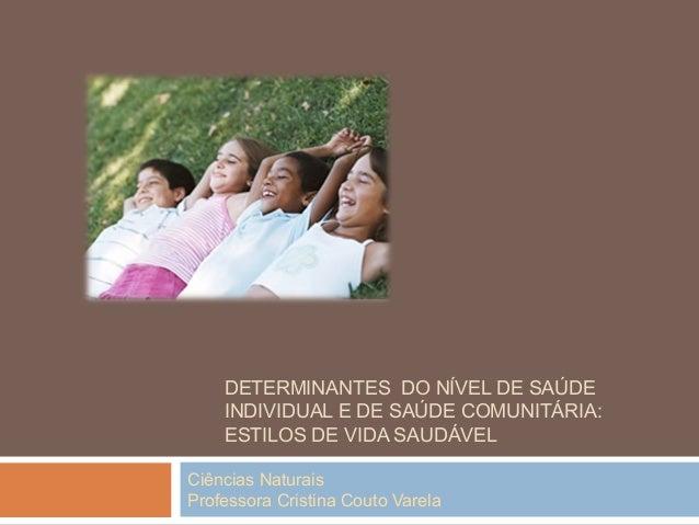 Ciências Naturais Professora Cristina Couto Varela DETERMINANTES DO NÍVEL DE SAÚDE INDIVIDUAL E DE SAÚDE COMUNITÁRIA: ESTI...