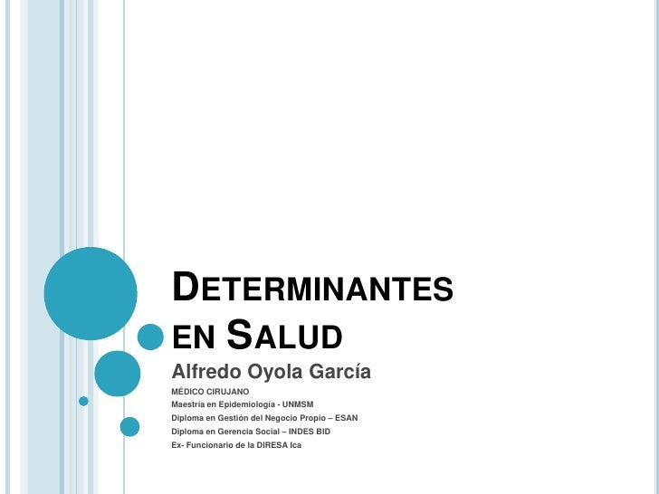 DETERMINANTESEN SALUDAlfredo Oyola GarcíaMÉDICO CIRUJANOMaestría en Epidemiología - UNMSMDiploma en Gestión del Negocio Pr...