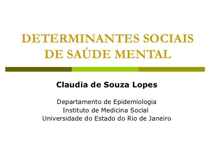 DETERMINANTES SOCIAIS DE SAÚDE MENTAL Claudia de Souza Lopes Departamento de Epidemiologia Instituto de Medicina Social  U...