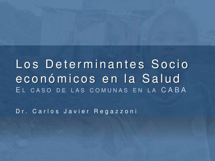 Los Determinantes Socio económicos en la SaludEl caso de las comunas en la CABA<br />Dr. Carlos Javier Regazzoni<br />