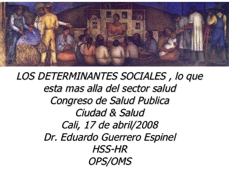 LOS DETERMINANTES SOCIALES , lo que esta mas alla del sector salud Congreso de Salud Publica Ciudad & Salud Cali, 17 de ab...