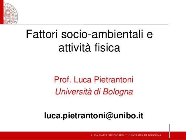 Fattori socio-ambientali e attività fisica Prof. Luca Pietrantoni Università di Bologna luca.pietrantoni@unibo.it