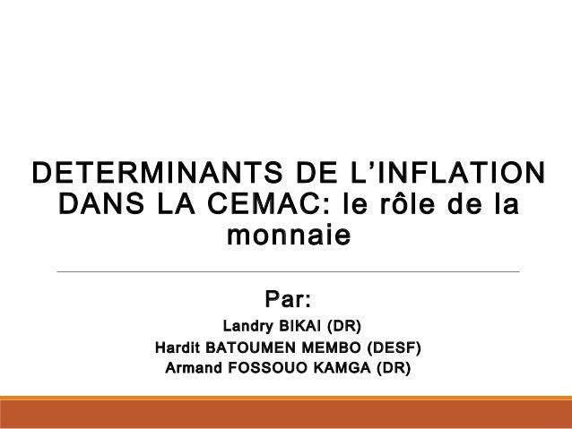DETERMINANTS DE L'INFLATION DANS LA CEMAC: le rôle de la monnaie Par: Landry BIKAI (DR) Hardit BATOUMEN MEMBO (DESF) Arman...
