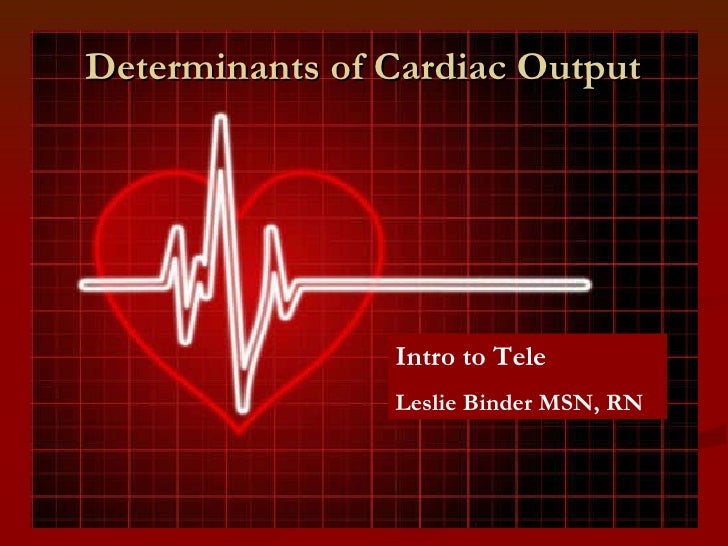 Determinants of Cardiac Output Intro to Tele Leslie Binder MSN, RN
